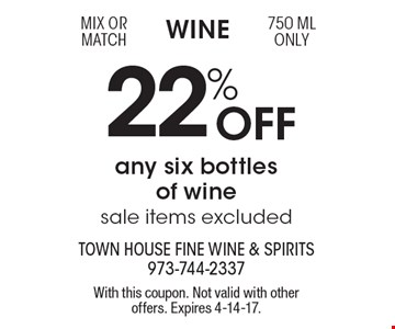Wine 22% Off any six bottles of wine, sale items excluded. Mix or match 750 ML only. With this coupon. Not valid with other offers. Expires 4-14-17.