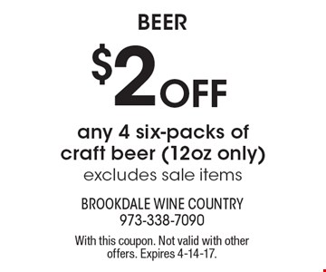 Beer $2 Off any 4 six-packs of craft beer (12oz only) excludes sale items. With this coupon. Not valid with other offers. Expires 4-14-17.