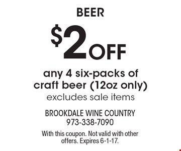 Beer $2 Off any 4 six-packs of craft beer (12oz only) excludes sale items. With this coupon. Not valid with other offers. Expires 6-1-17.