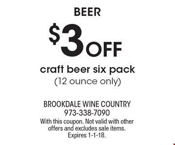 Beer $3 Off craft beer six pack(12 ounce only). With this coupon. Not valid with other offers and excludes sale items. Expires 1-1-18.