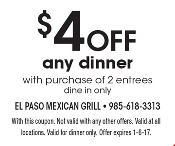 $4 OFF any dinner with purchase of 2 entrees dine in only. With this coupon. Not valid with any other offers. Valid at all locations. Valid for dinner only. Offer expires 1-6-17.