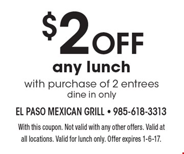 $2 OFF any lunch with purchase of 2 entrees dine in only. With this coupon. Not valid with any other offers. Valid at all locations. Valid for lunch only. Offer expires 1-6-17.