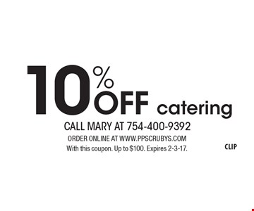 10% off catering. ORDER ONLINE AT www.ppscrubys.com. With this coupon. Up to $100. Expires 2-3-17.