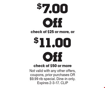 $7.00 Off check of $25 or more or $11.00 Off check of $50 or more. Not valid with any other offers, coupons, prior purchases OR $9.99 rib special. Dine-in only. Expires 2-3-17. CLIP
