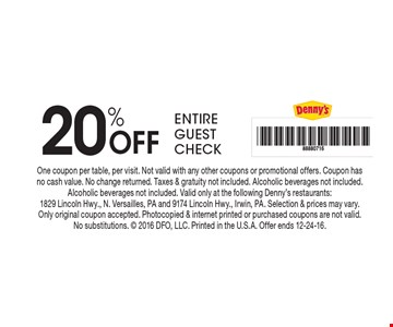 20% Off Entire Guest Check. One coupon per table, per visit. Not valid with any other coupons or promotional offers. Coupon has no cash value. No change returned. Taxes & gratuity not included. Alcoholic beverages not included. Alcoholic beverages not included. Valid only at the following Denny's restaurants: 1829 Lincoln Hwy., N. Versailles, PA and 9174 Lincoln Hwy., Irwin, PA. Selection & prices may vary. Only original coupon accepted. Photocopied & internet printed or purchased coupons are not valid. No substitutions.  2016 DFO, LLC. Printed in the U.S.A. Offer ends 12-24-16.
