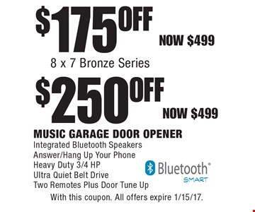 $175 Off 8 x 7 Bronze Series OR $250 Off Music Garage Door Opener. Now $499. Integrated Bluetooth Speakers, Answer/Hang Up Your Phone, Heavy Duty 3/4 HP, Ultra Quiet Belt Drive, Two Remotes Plus Door Tune Up. With this coupon. All offers expire 1/15/17.