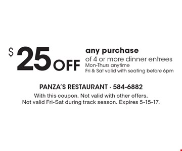 $25 Off any purchase of 4 or more dinner entrees. Mon-Thurs anytime Fri & Sat valid with seating before 6pm. With this coupon. Not valid with other offers. Not valid Fri-Sat during track season. Expires 5-15-17.