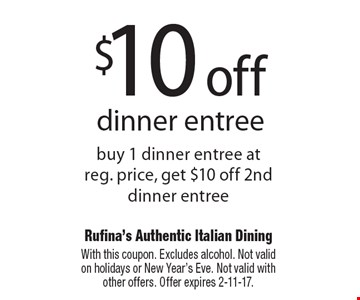$10 off dinner entree. Buy 1 dinner entree at reg. price, get $10 off 2nd dinner entree. With this coupon. Excludes alcohol. Not valid on holidays or New Year's Eve. Not valid with other offers. Offer expires 2-11-17.