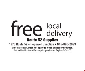 Free local delivery. With this coupon. Does not apply to wood pellets or firewood. Not valid with other offers or prior purchases. Expires 3-24-17.