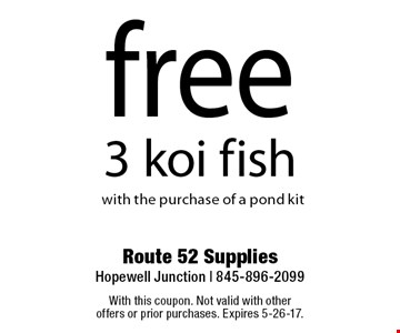 Free 3 koi fish with the purchase of a pond kit. With this coupon. Not valid with other offers or prior purchases. Expires 5-26-17.