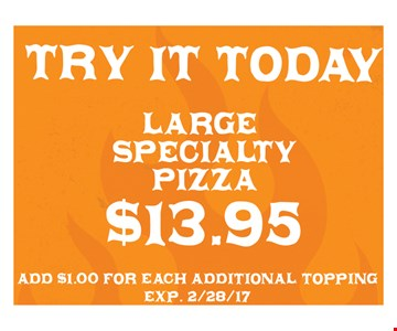 $13.95 large specialty pizza. Add $1.00 for each additional topping. Exp. 2/28/17.