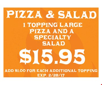 $15.95 for a 1 topping large pizza and a specialty salad. Add $1.00 for each additional topping. Exp. 2/28/17.