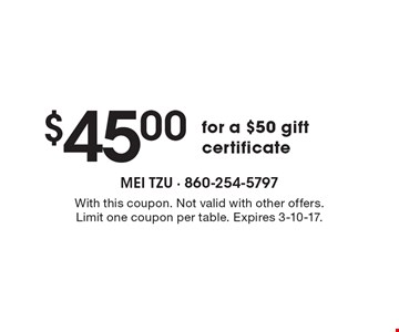 $45.00 for a $50 gift certificate. With this coupon. Not valid with other offers. Limit one coupon per table. Expires 3-10-17.