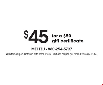 $45 for a $50 gift certificate. With this coupon. Not valid with other offers. Limit one coupon per table. Expires 5-12-17.