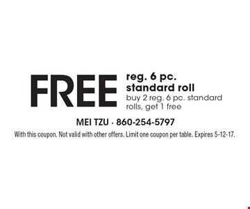 FREE reg. 6 pc. standard roll. Buy 2 reg. 6 pc. standard rolls, get 1 free. With this coupon. Not valid with other offers. Limit one coupon per table. Expires 5-12-17.