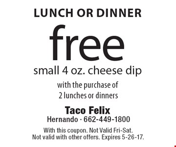 Lunch Or Dinner. Free small 4 oz. cheese dip with the purchase of 2 lunches or dinners. With this coupon. Not Valid Fri-Sat. Not valid with other offers. Expires 5-26-17.