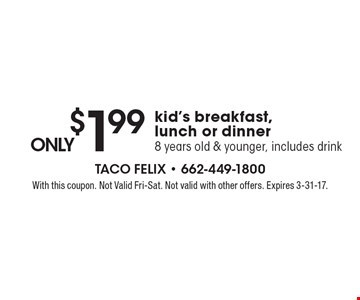 Only $1.99 kid's breakfast, lunch or dinner. 8 years old & younger, includes drink. With this coupon. Not Valid Fri-Sat. Not valid with other offers. Expires 3-31-17.