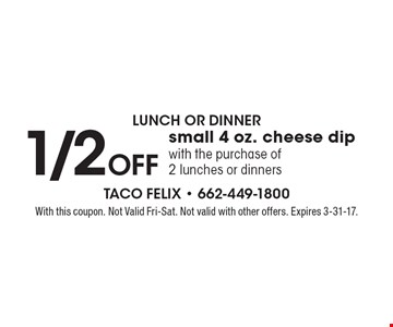 Lunch Or Dinner. 1/2 Off small 4 oz. cheese dip with the purchase of 2 lunches or dinners. With this coupon. Not Valid Fri-Sat. Not valid with other offers. Expires 3-31-17.