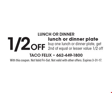 Lunch Or Dinner. 1/2 Off lunch or dinner plate. Buy one lunch or dinner plate, get 2nd of equal or lesser value 1/2 off. With this coupon. Not Valid Fri-Sat. Not valid with other offers. Expires 3-31-17.