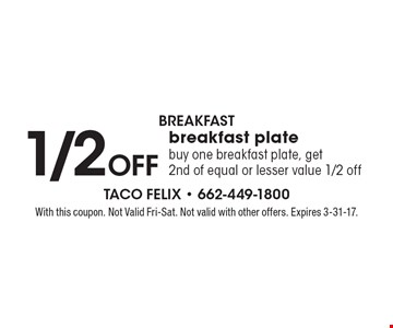 Breakfast. 1/2 Off breakfast plate. Buy one breakfast plate, get 2nd of equal or lesser value 1/2 off. With this coupon. Not Valid Fri-Sat. Not valid with other offers. Expires 3-31-17.