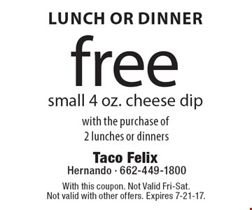 Lunch Or Dinner. Free small 4 oz. cheese dip with the purchase of 2 lunches or dinners. With this coupon. Not Valid Fri-Sat. Not valid with other offers. Expires 7-21-17.