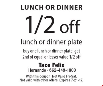 Lunch Or Dinner. 1/2 off lunch or dinner plate. Buy one lunch or dinner plate, get 2nd of equal or lesser value 1/2 off. With this coupon. Not Valid Fri-Sat. Not valid with other offers. Expires 7-21-17.