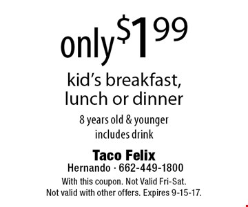 Kid's breakfast, lunch or dinner only $1.99. 8 years old & younger. Includes drink. With this coupon. Not Valid Fri-Sat. Not valid with other offers. Expires 9-15-17.
