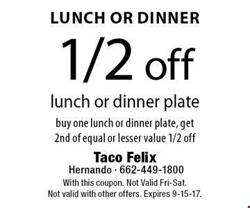 Lunch Or Dinner - 1/2 off lunch or dinner plate. Buy one lunch or dinner plate, get 2nd of equal or lesser value 1/2 off. With this coupon. Not Valid Fri-Sat. Not valid with other offers. Expires 9-15-17.