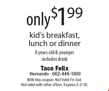 only$1.99 kid's breakfast, lunch or dinner 8 years old & youngerincludes drink. With this coupon. Not Valid Fri-Sat.Not valid with other offers. Expires 2-2-18.