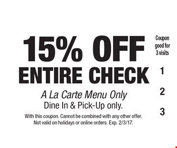 15% OFF ENTIRE CHECK A La Carte Menu Only. Dine In & Pick-Up only. With this coupon. Cannot be combined with any other offer. Not valid on holidays or online orders. Exp. 2/3/17.