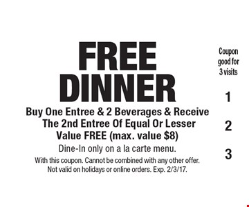 FREE DINNER. Buy One Entree & 2 Beverages & Receive The 2nd Entree Of Equal Or Lesser Value FREE (max. value $8). Dine-In only on a la carte menu. With this coupon. Cannot be combined with any other offer. Not valid on holidays or online orders. Exp. 2/3/17.
