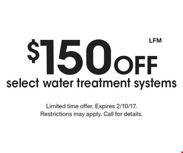 $150 off select water treatment systems. Limited time offer. Expires 2/10/17. Restrictions may apply. Call for details. LFM