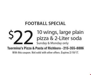 Football special $22 10 wings, large plain pizza & 2-Liter soda. Sunday & Monday only. With this coupon. Not valid with other offers. Expires 2/10/17.