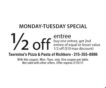 Monday-Tuesday special. 1/2 off entree. Buy one entree, get 2nd entree of equal or lesser value 1/2 off ($10 max discount). With this coupon. Mon.-Tues. only. One coupon per table. Not valid with other offers. Offer expires 2/10/17.