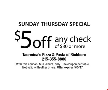 sunDAY-thursDAY special $5 off any check of $30 or more. With this coupon. Sun.-Thurs. only. One coupon per table. Not valid with other offers. Offer expires 5/5/17.