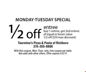 monday-tuesday special 1/2 off entree buy 1 entree, get 2nd entree of equal or lesser value 1/2 off ($10 max discount). With this coupon. Mon.-Tues. only. One coupon per table.Not valid with other offers. Offer expires 5/5/17.