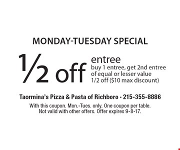Monday-Tuesday Special 1/2 off entree. Buy 1 entree, get 2nd entree of equal or lesser value 1/2 off ($10 max discount). With this coupon. Mon.-Tues. only. One coupon per table.Not valid with other offers. Offer expires 9-8-17.