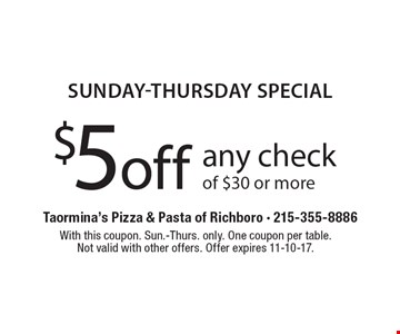 Sunday-Thursday Special. $5 off any check of $30 or more. With this coupon. Sun.-Thurs. only. One coupon per table.Not valid with other offers. Offer expires 11-10-17.