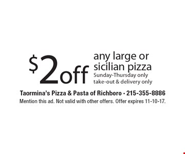 $2 off any large or Sicilian pizza. Sunday-Thursday only. Take-out & delivery only. Mention this ad. Not valid with other offers. Offer expires 11-10-17.