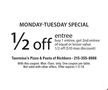 monday-tuesday special 1/2 off entreebuy 1 entree, get 2nd entree of equal or lesser value 1/2 off ($10 max discount). With this coupon. Mon.-Tues. only. One coupon per table.Not valid with other offers. Offer expires 1-5-18.