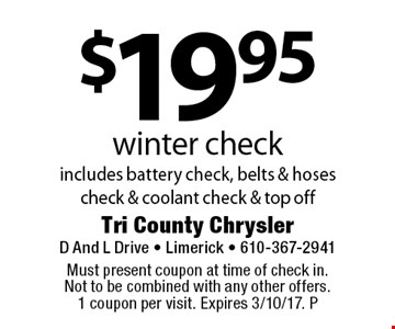 $19.95 winter check, includes battery check, belts & hoses check & coolant check & top off. Must present coupon at time of check in. Not to be combined with any other offers. 1 coupon per visit. Expires 3/10/17. P