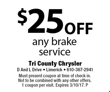 $25 off any brake service . Must present coupon at time of check in. Not to be combined with any other offers. 1 coupon per visit. Expires 3/10/17. P