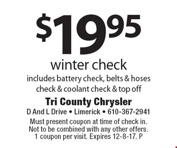 $19.95 winter check. Includes battery check, belts & hoses check & coolant check & top off. Must present coupon at time of check in. Not to be combined with any other offers. 1 coupon per visit. Expires 12-8-17. P