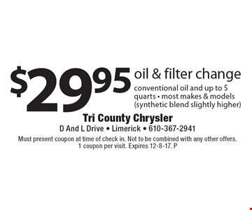 $29.95 oil & filter change. Conventional oil and up to 5 quarts. Most makes & models (synthetic blend slightly higher). Must present coupon at time of check in. Not to be combined with any other offers. 1 coupon per visit.  Expires 12-8-17. P
