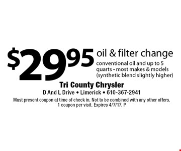 $29.95 oil & filter change conventional oil and up to 5 quarts - most makes & models (synthetic blend slightly higher). Must present coupon at time of check in. Not to be combined with any other offers. 1 coupon per visit. Expires 4/7/17. P