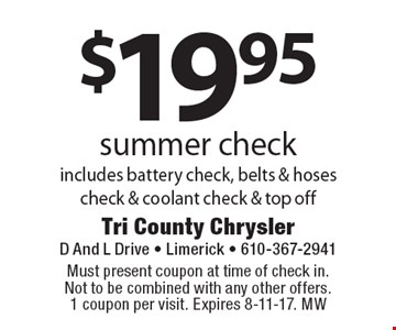 $19.95 summer check includes battery check, belts & hoses check & coolant check & top off. Must present coupon at time of check in. Not to be combined with any other offers. 1 coupon per visit. Expires 8-11-17. MW