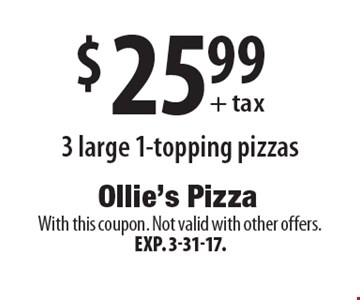 $25.99+ tax 3 large 1-topping pizzas. With this coupon. Not valid with other offers. Exp. 3-31-17.