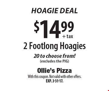 Hoagie Deal! $14.99+ tax 2 Footlong Hoagies 20 to choose from! (excludes the PIG). With this coupon. Not valid with other offers. Exp. 3-31-17.