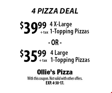 4 Pizza Deal - $35.99+tax 4 Large 1-Topping Pizzas OR $39.99+tax 4 X-Large 1-Topping Pizzas. With this coupon. Not valid with other offers. Exp. 4-30-17.
