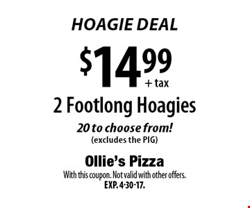 Hoagie Deal $14.99+tax. 2 Footlong Hoagies 20 to choose from! (excludes the PIG). With this coupon. Not valid with other offers. Exp. 4-30-17.